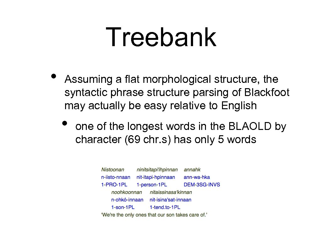 Treebank • Assuming a flat morphological structure, the syntactic phrase structure parsing of Blackfoot