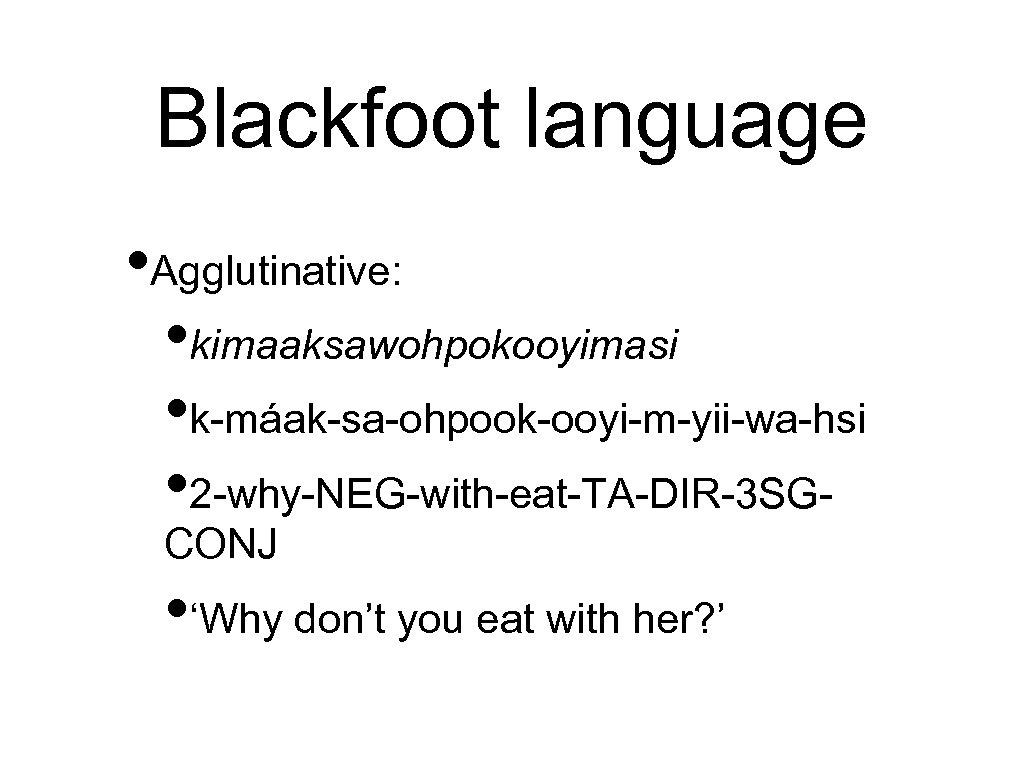 Blackfoot language • Agglutinative: • kimaaksawohpokooyimasi • k-máak-sa-ohpook-ooyi-m-yii-wa-hsi • 2 -why-NEG-with-eat-TA-DIR-3 SGCONJ • 'Why