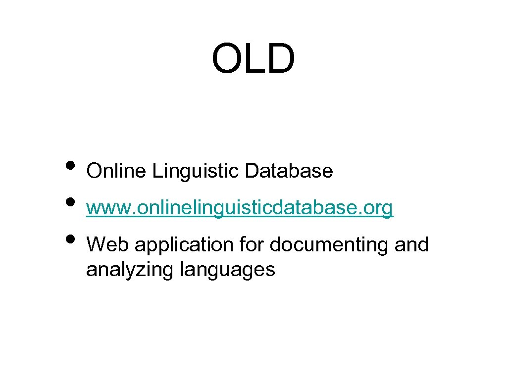OLD • Online Linguistic Database • www. onlinelinguisticdatabase. org • Web application for documenting