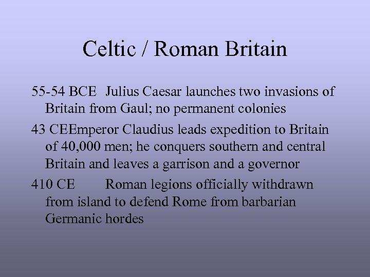 Celtic / Roman Britain 55 -54 BCE Julius Caesar launches two invasions of Britain