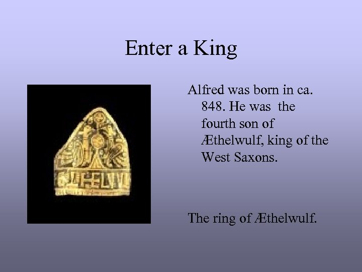 Enter a King Alfred was born in ca. 848. He was the fourth son