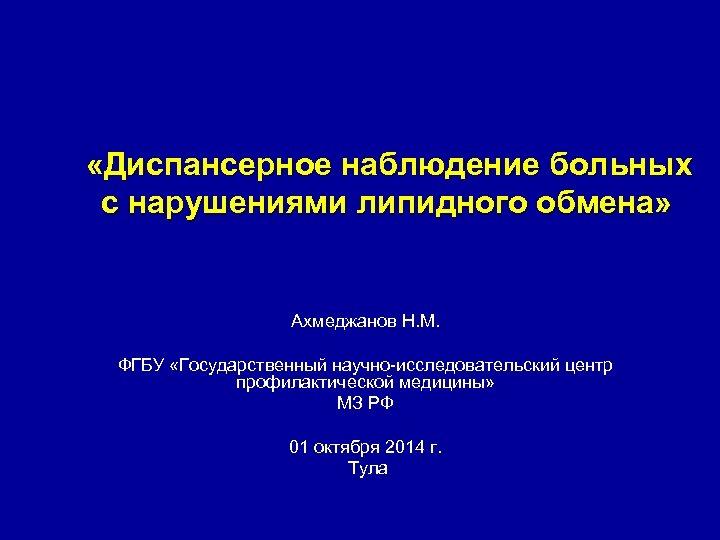 «Диспансерное наблюдение больных с нарушениями липидного обмена» Ахмеджанов Н. М. ФГБУ «Государственный научно-исследовательский