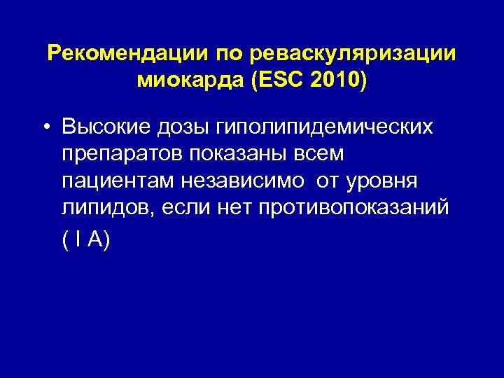 Рекомендации по реваскуляризации миокарда (ESC 2010) • Высокие дозы гиполипидемических препаратов показаны всем пациентам