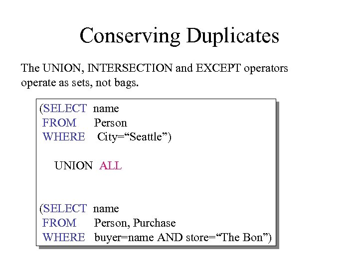 Conserving Duplicates The UNION, INTERSECTION and EXCEPT operators operate as sets, not bags. (SELECT