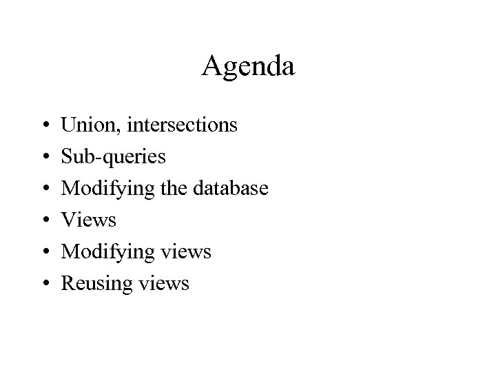 Agenda • • • Union, intersections Sub-queries Modifying the database Views Modifying views Reusing