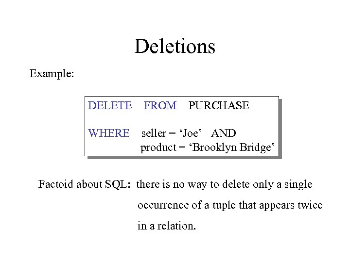 Deletions Example: DELETE FROM PURCHASE WHERE seller = 'Joe' AND product = 'Brooklyn Bridge'