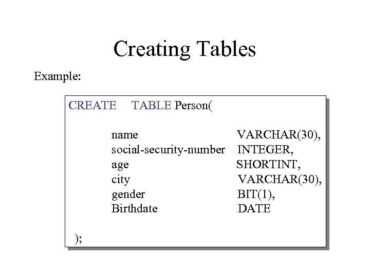 Creating Tables Example: CREATE TABLE Person( name VARCHAR(30), social-security-number INTEGER, age SHORTINT, city VARCHAR(30),