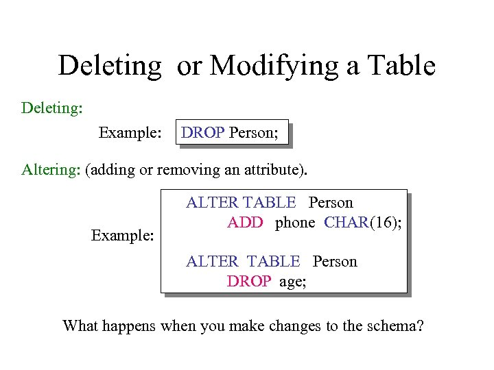 Deleting or Modifying a Table Deleting: Example: DROP Person; Altering: (adding or removing an