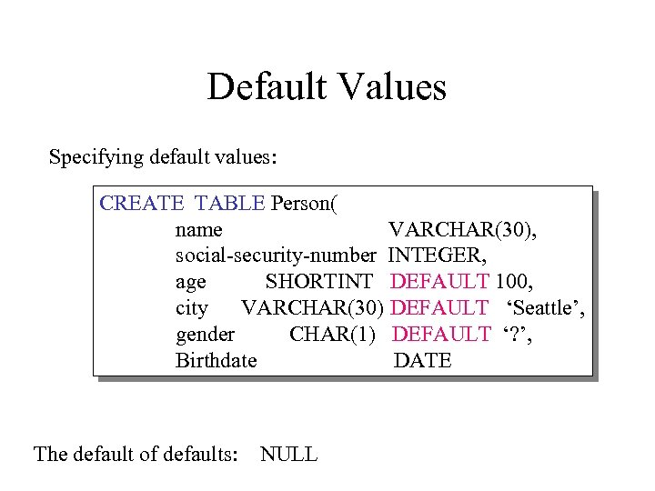 Default Values Specifying default values: CREATE TABLE Person( name VARCHAR(30), social-security-number INTEGER, age SHORTINT