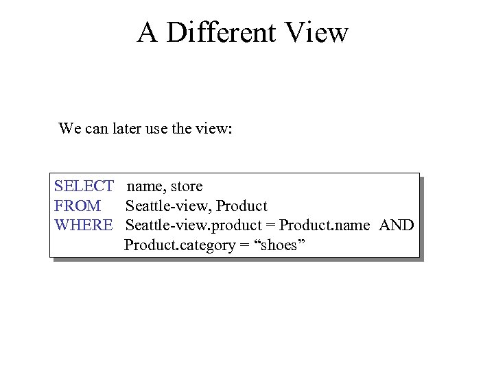 A Different View We can later use the view: SELECT name, store FROM Seattle-view,