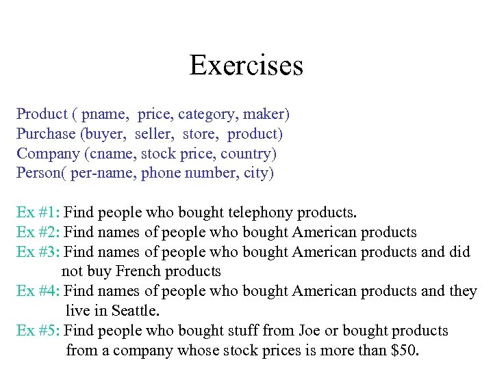 Exercises Product ( pname, price, category, maker) Purchase (buyer, seller, store, product) Company (cname,