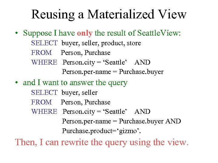 Reusing a Materialized View • Suppose I have only the result of Seattle. View: