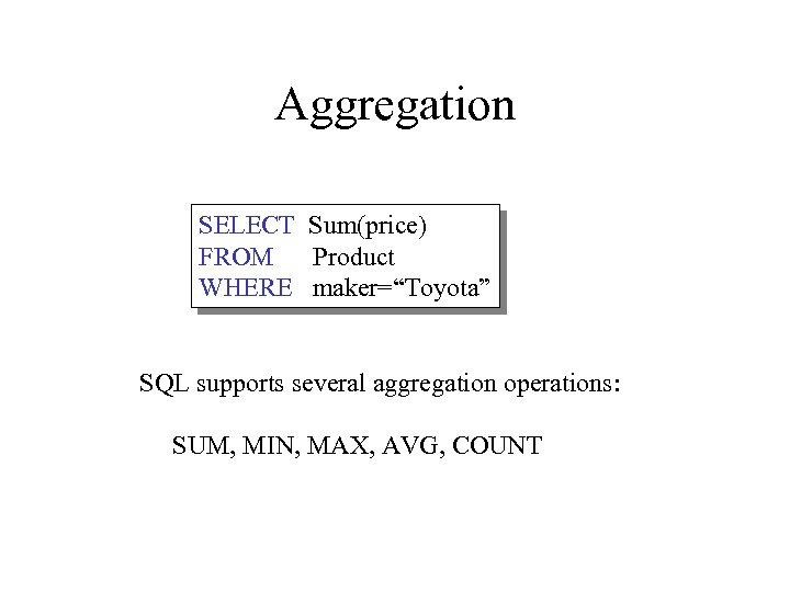 "Aggregation SELECT Sum(price) FROM Product WHERE maker=""Toyota"" SQL supports several aggregation operations: SUM, MIN,"