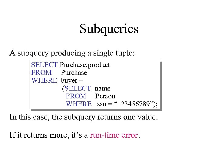 Subqueries A subquery producing a single tuple: SELECT Purchase. product FROM Purchase WHERE buyer