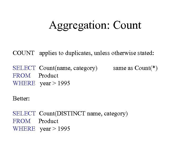 Aggregation: Count COUNT applies to duplicates, unless otherwise stated: SELECT Count(name, category) FROM Product