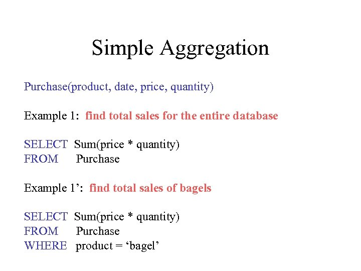 Simple Aggregation Purchase(product, date, price, quantity) Example 1: find total sales for the entire