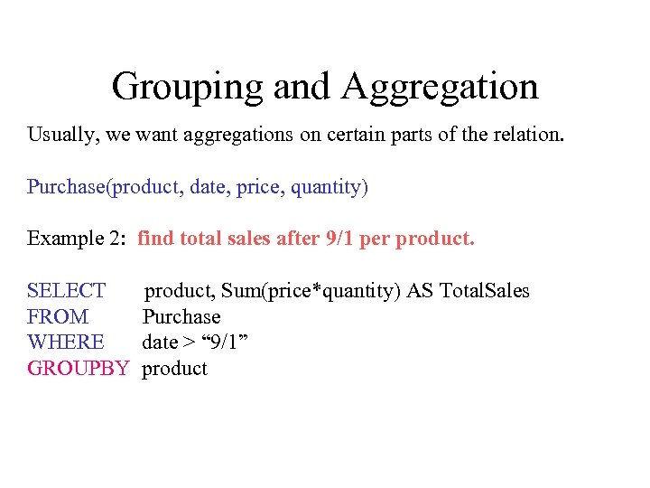 Grouping and Aggregation Usually, we want aggregations on certain parts of the relation. Purchase(product,