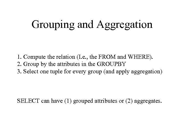 Grouping and Aggregation 1. Compute the relation (I. e. , the FROM and WHERE).