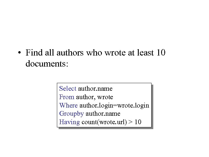 • Find all authors who wrote at least 10 documents: Select author. name