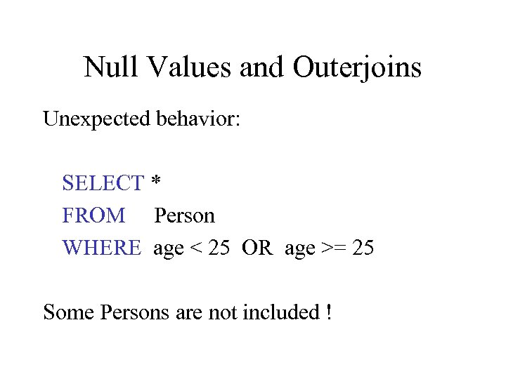 Null Values and Outerjoins Unexpected behavior: SELECT * FROM Person WHERE age < 25