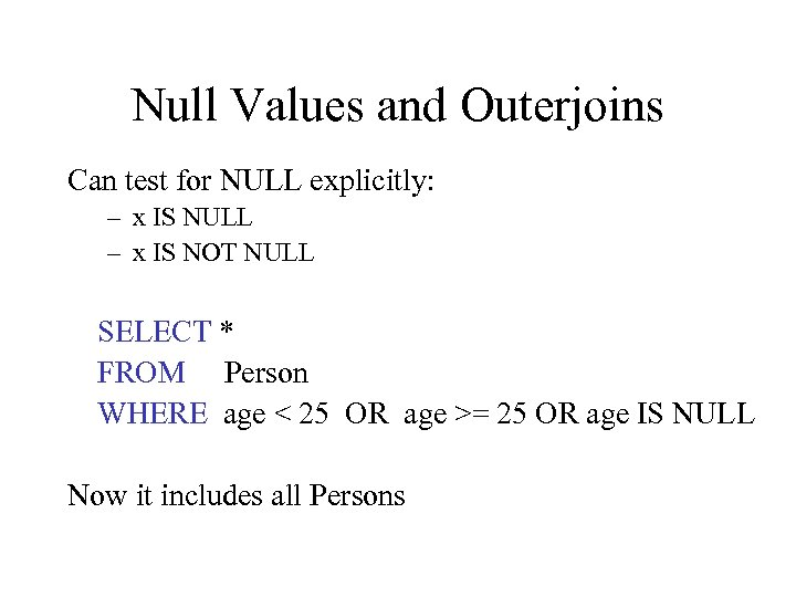 Null Values and Outerjoins Can test for NULL explicitly: – x IS NULL –