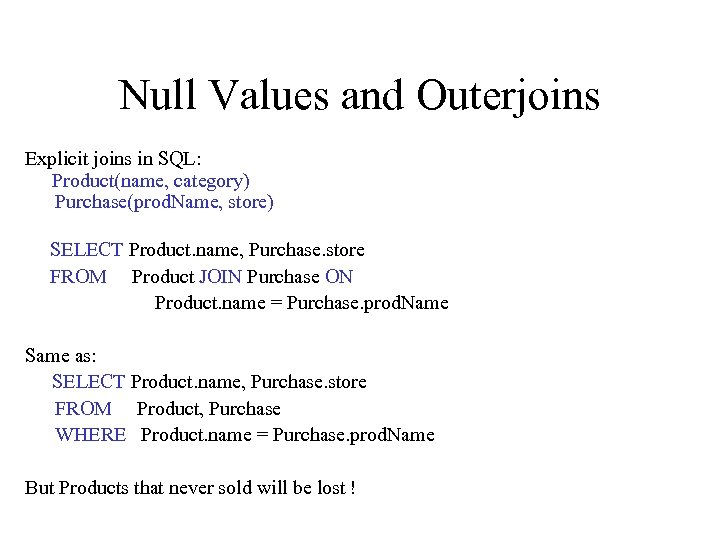 Null Values and Outerjoins Explicit joins in SQL: Product(name, category) Purchase(prod. Name, store) SELECT