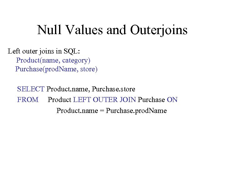 Null Values and Outerjoins Left outer joins in SQL: Product(name, category) Purchase(prod. Name, store)
