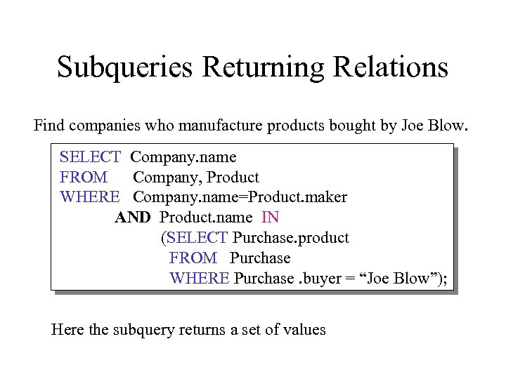Subqueries Returning Relations Find companies who manufacture products bought by Joe Blow. SELECT Company.