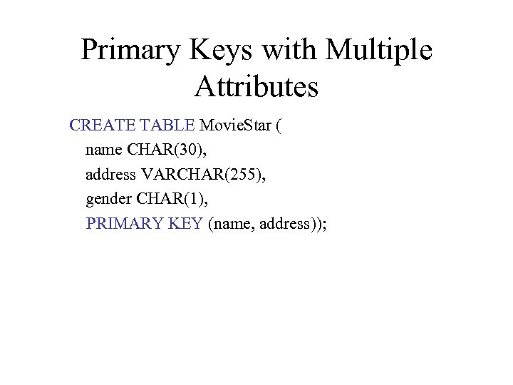Primary Keys with Multiple Attributes CREATE TABLE Movie. Star ( name CHAR(30), address VARCHAR(255),