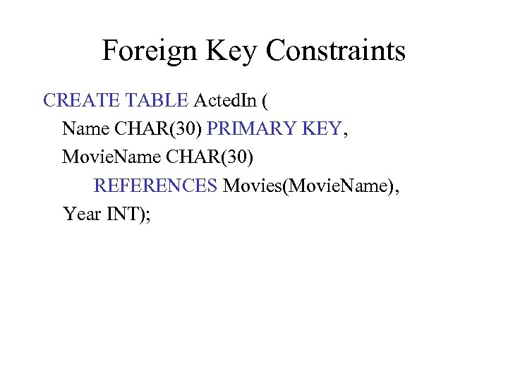 Foreign Key Constraints CREATE TABLE Acted. In ( Name CHAR(30) PRIMARY KEY, Movie. Name