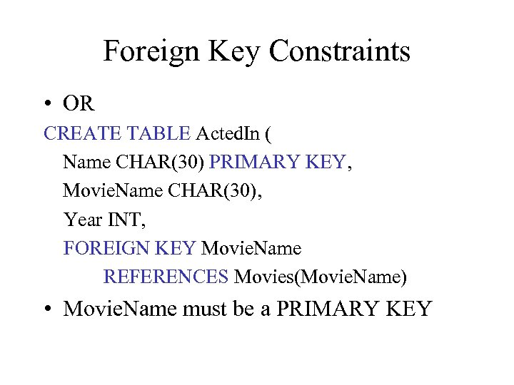 Foreign Key Constraints • OR CREATE TABLE Acted. In ( Name CHAR(30) PRIMARY KEY,