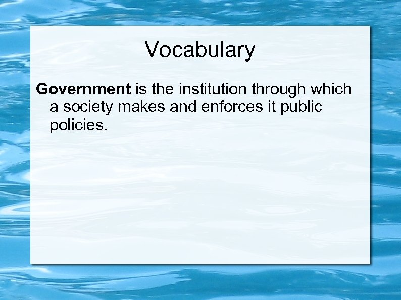 Vocabulary Government is the institution through which a society makes and enforces it public