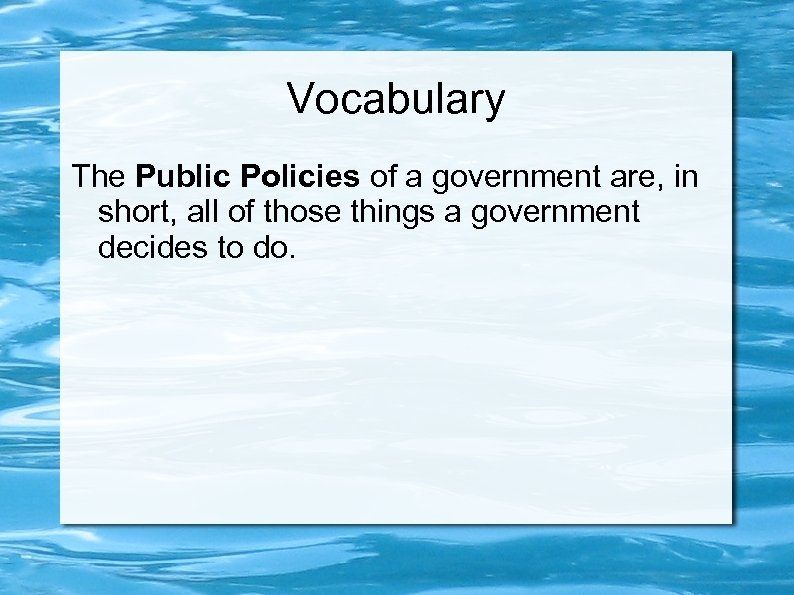 Vocabulary The Public Policies of a government are, in short, all of those things