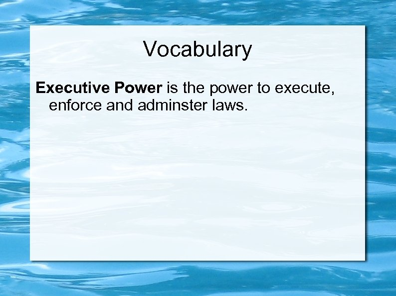 Vocabulary Executive Power is the power to execute, enforce and adminster laws.