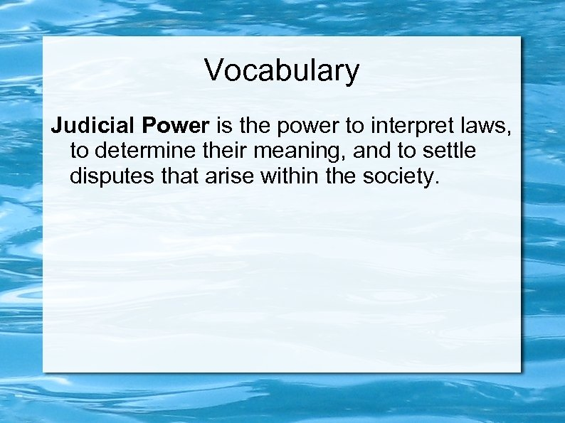 Vocabulary Judicial Power is the power to interpret laws, to determine their meaning, and