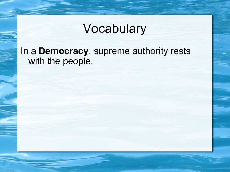 Vocabulary In a Democracy, supreme authority rests with the people.