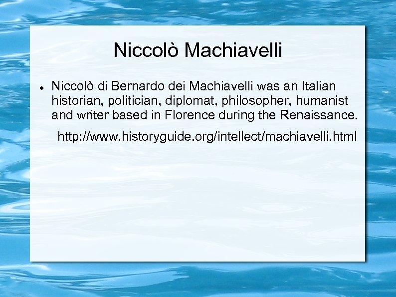 Niccolò Machiavelli Niccolò di Bernardo dei Machiavelli was an Italian historian, politician, diplomat, philosopher,
