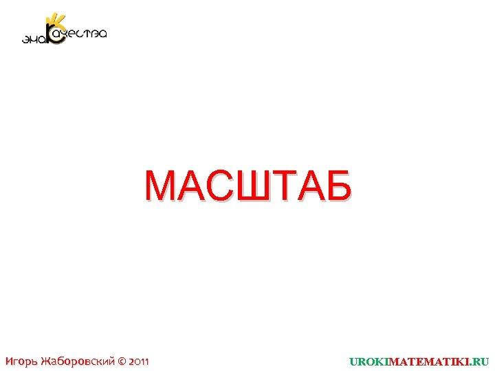 МАСШТАБ Игорь Жаборовский © 2011 UROKIMATEMATIKI. RU