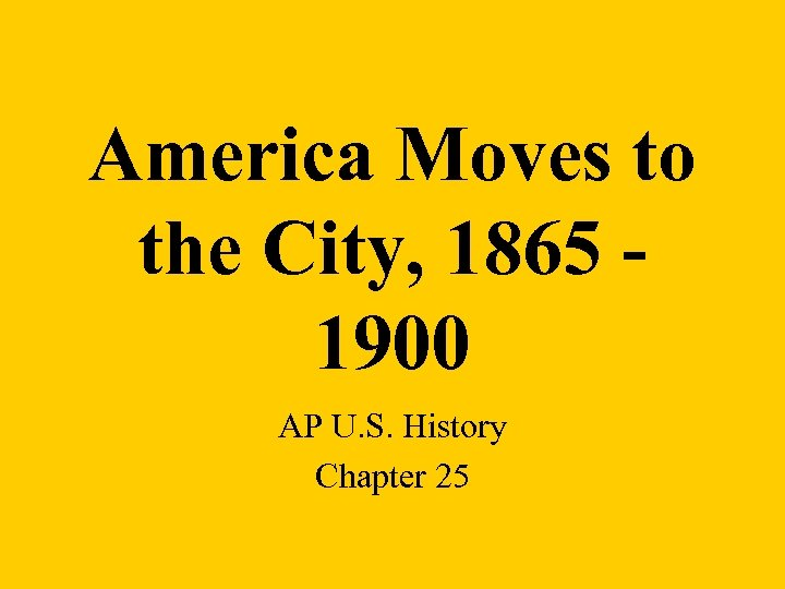 America Moves to the City, 1865 1900 AP U. S. History Chapter 25