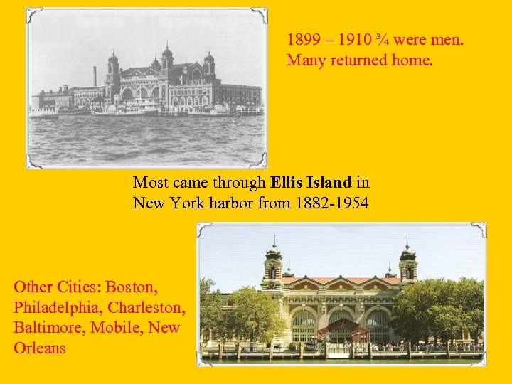 1899 – 1910 ¾ were men. Many returned home. Most came through Ellis Island