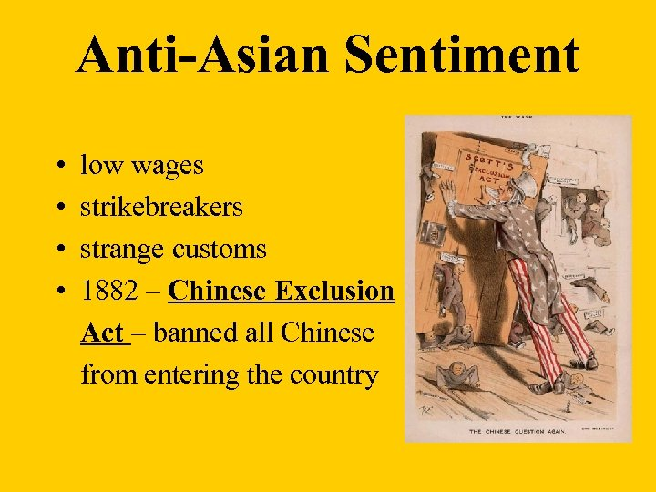 Anti-Asian Sentiment • • low wages strikebreakers strange customs 1882 – Chinese Exclusion Act