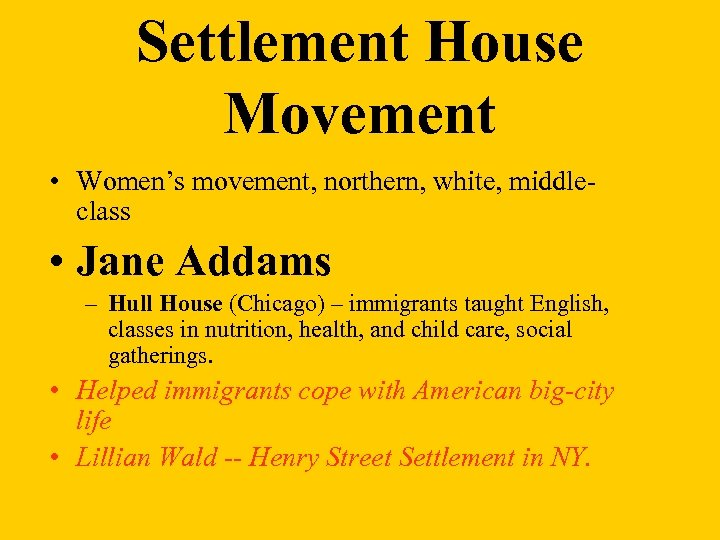 Settlement House Movement • Women's movement, northern, white, middleclass • Jane Addams – Hull