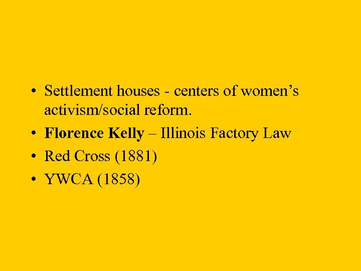 • Settlement houses - centers of women's activism/social reform. • Florence Kelly –