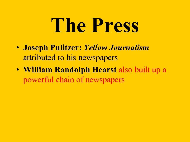 The Press • Joseph Pulitzer: Yellow Journalism attributed to his newspapers • William Randolph