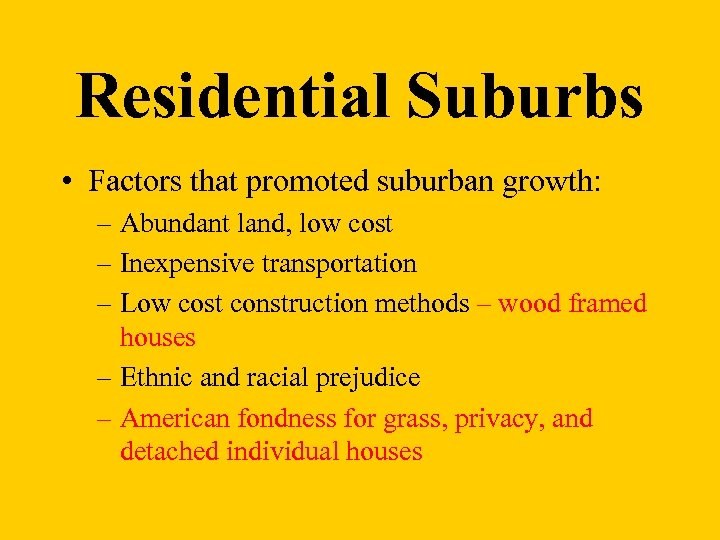 Residential Suburbs • Factors that promoted suburban growth: – Abundant land, low cost –