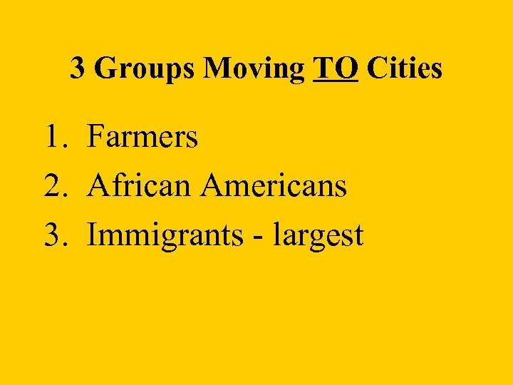 3 Groups Moving TO Cities 1. Farmers 2. African Americans 3. Immigrants - largest