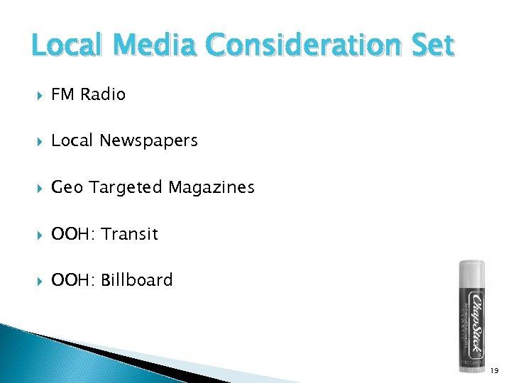Local Media Consideration Set FM Radio Local Newspapers Geo Targeted Magazines OOH: Transit OOH: