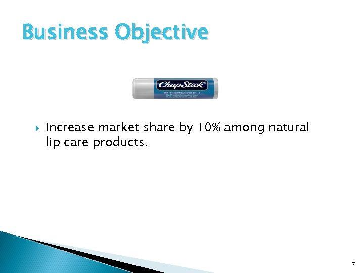Business Objective Increase market share by 10% among natural lip care products. 7