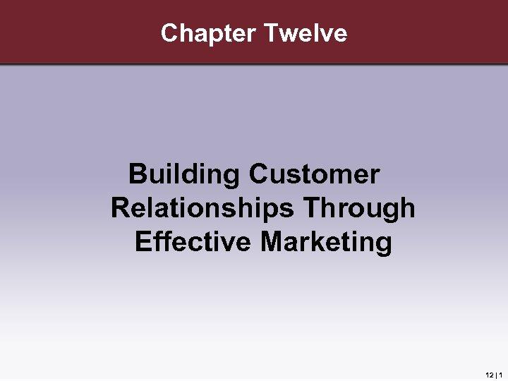 Chapter Twelve Building Customer Relationships Through Effective Marketing 12 | 1