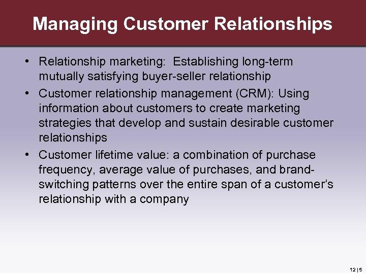Managing Customer Relationships • Relationship marketing: Establishing long-term mutually satisfying buyer-seller relationship • Customer